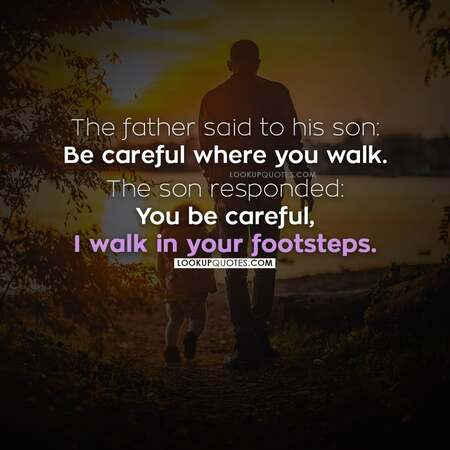 A father said to his son Be careful where you walk The son responded you be careful