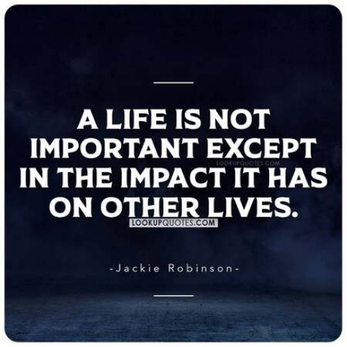 A life is not important except in the impact it has on other lives.