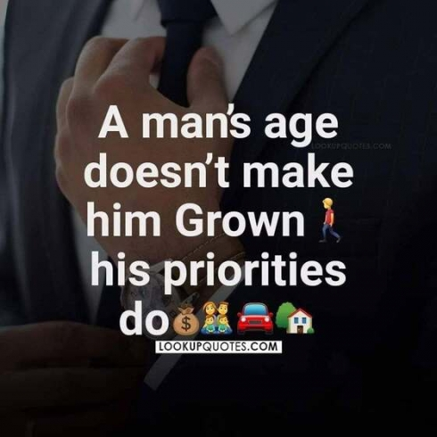 A man's age doesn't make him grown his priorities do.