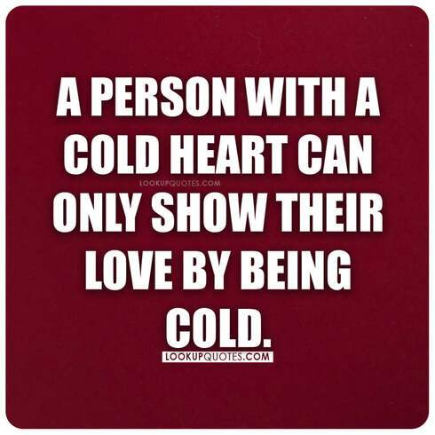 A person with a cold heart can only show their love by being cold.