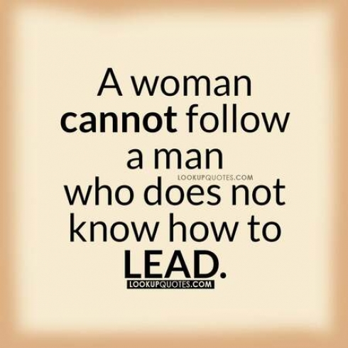 A woman cannot follow a man who doesn't know how to lead.