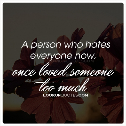 A person who hates everyone now, once loved someone too much.