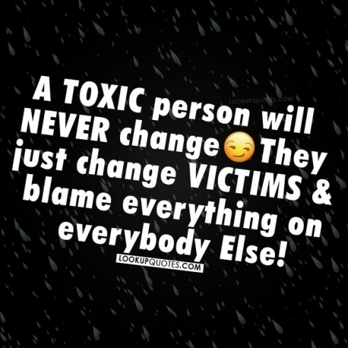 A toxic person will never change, they just change victims and blame everything on everybody else!