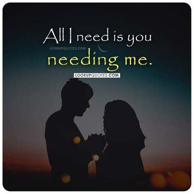 All I need is you needing me quotes