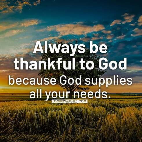 Always be thankful to God because God supplies all your needs.