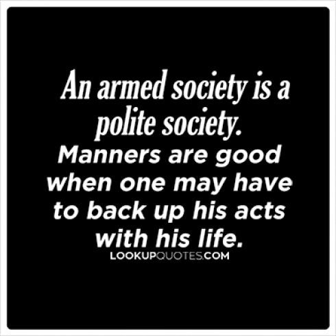 An armed society is a polite society. Manners are good when one may have to back up his acts with his life.