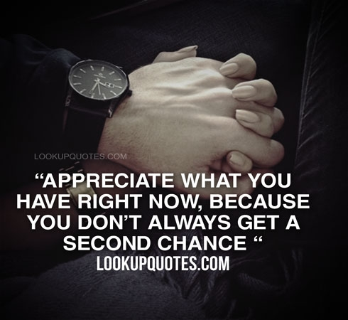 Appreciate What You Have Right Now Because You Don't Always Get A Interesting Quotes About Appreciating Life