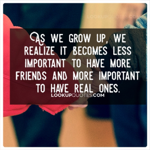 As we grow up, we realize it becomes less important to have more friends and more important to have real ones.