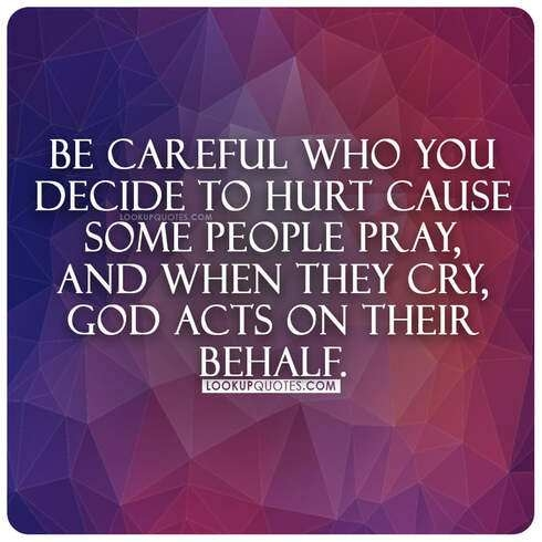 Be careful who you decide to hurt cause some people pray, and when they cry, God acts on their behalf.