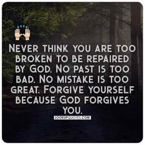 Never think you are too broken to be repaired by God. No past is too bad. No mistake is too great. Forgive yourself because God forgives you.