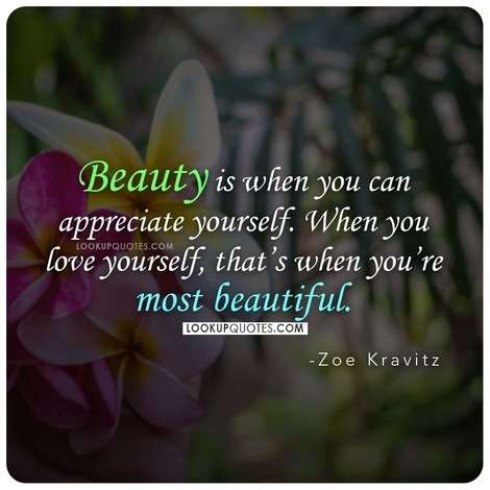 Beauty is when you can appreciate yourself.
