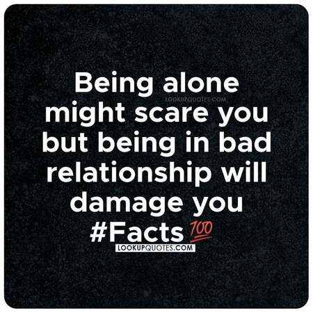 Being alone might scare you but being in a bad relationship will damage you.