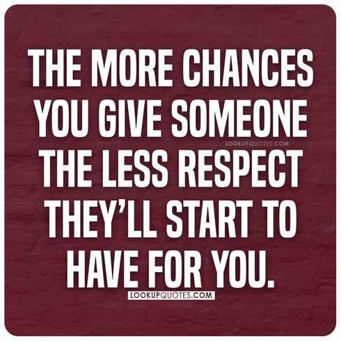The more chances you give someone the less respect they'll start to have for you.