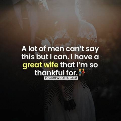 A lot of men can't say this but I can. I have a great wife that I'm so thankful for.