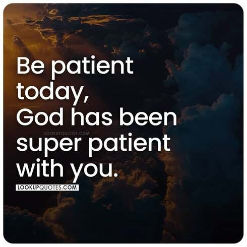 Be patient today, God has been super patient with you.