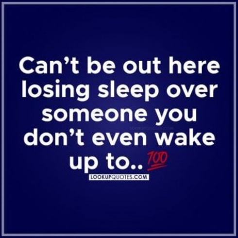 Can't be out here losing sleep over Someone you don't even wake up to.
