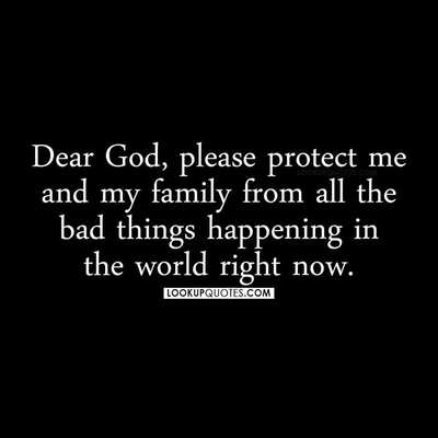 Dear God, please protect me and my family from all the bad things happening in the world right now.
