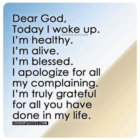 Dear God, today I woke up. I'm healthy. I'm alive.