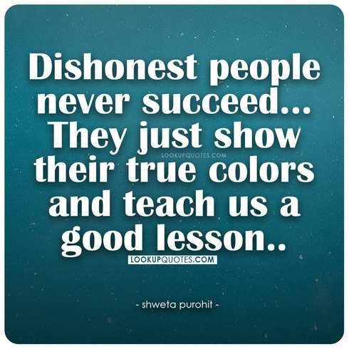 Dishonest people never succeed They just show their true colors and teach us a good lesson.
