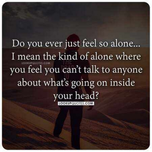 Do you ever just feel so alone. I mean the kind of alone where you feel you can't talk to anyone about what's going on inside your head?