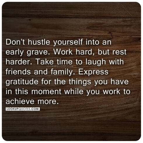 Don't hustle yourself into an early grave. Work hard, but rest harder.