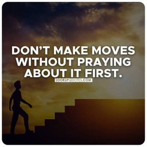 Don't make moves without praying about it first.