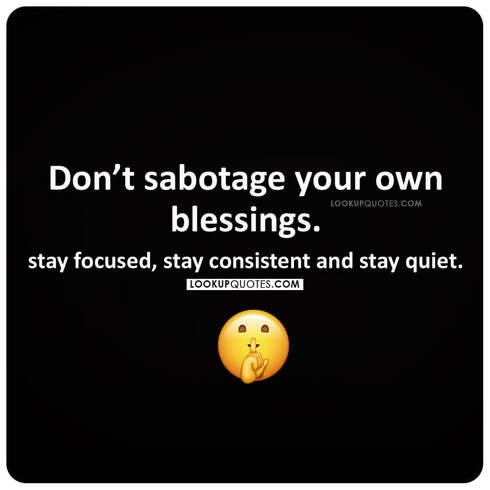 Don't sabotage your own blessings. Stay focused, stay consistent and stay quiet.