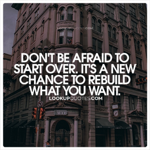 Don't be afraid to start over. It's a new chance to rebuild what you want quotes