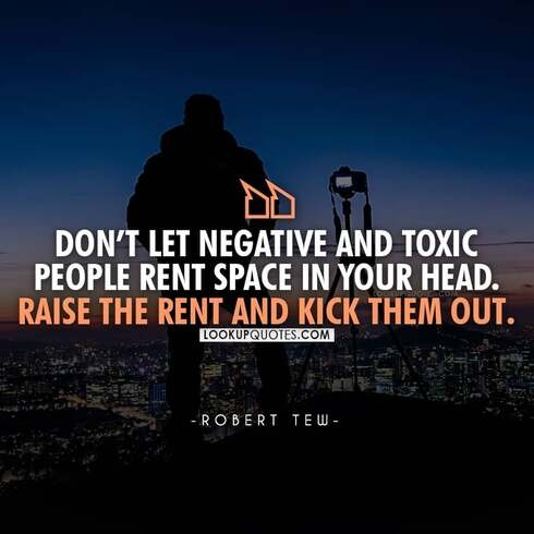 Don't let negative and toxic people rent space in your head.