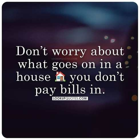 Don't worry about what goes on in a house you don't pay bills in.