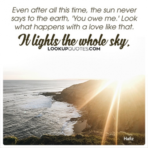 Even after all this time, the sun never says to the earth, 'You owe me.' Look what happens with a love like that. It lights the whole sky.