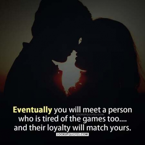 Eventually, You Will Meet Someone Who Is Tired Of The Games Too