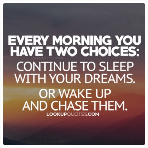 Every morning you have two choices: continue to sleep with your dreams.