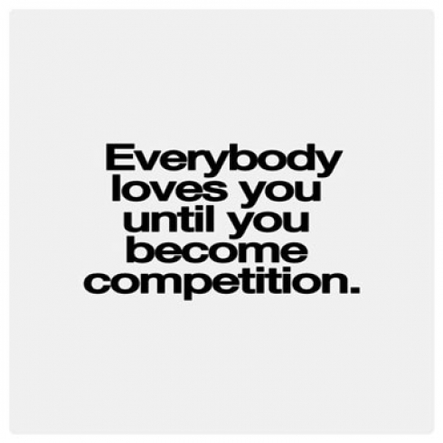 Everyone Loves you Until you Become Competition.