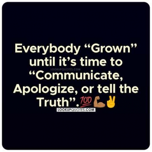 Everybody grown until it's time to communicate or apologize.