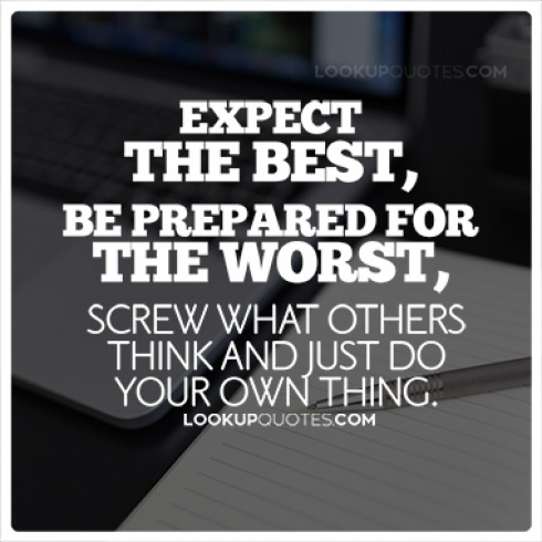 Expect the best, be prepared for the worst, screw what others think, and just do your own thing.