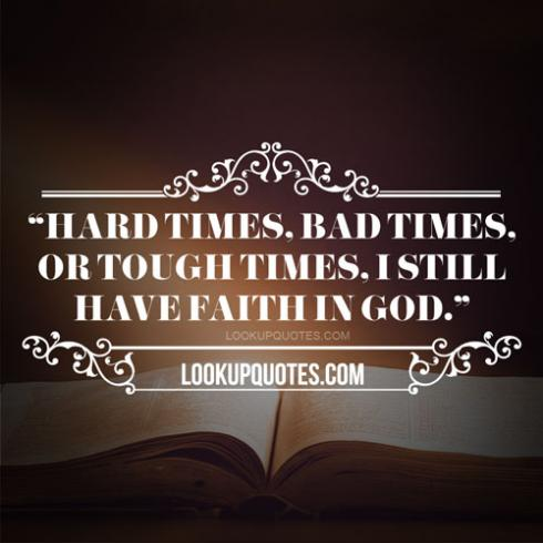 Hard times, bad times, or tough times, I still have faith ...