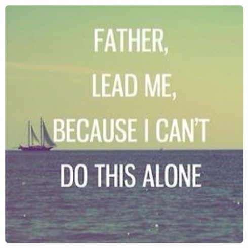 Father lead me, because I can't do this alone.