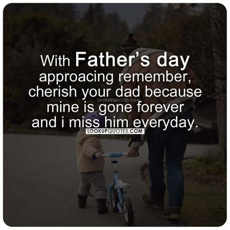 With Father's Day approaching Remember, cherish your dad because mine is gone forever and I miss him everyday.