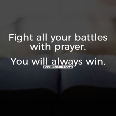 Fight all your battles with prayer you will always win.