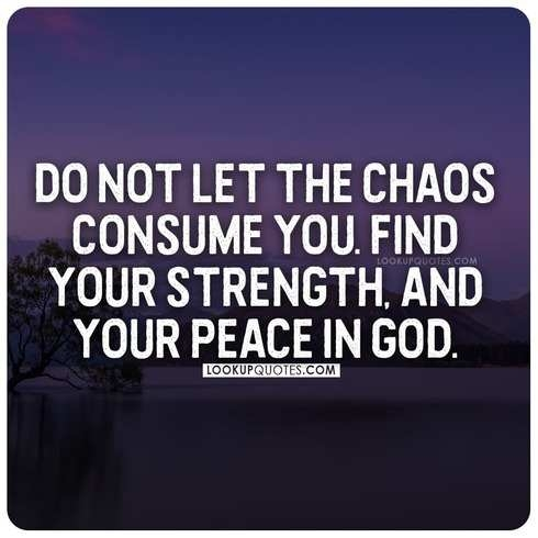 Do not let the chaos consume you. Find your strength, and your peace in God.