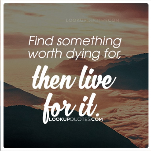 Find something worth dying for, then live for it.