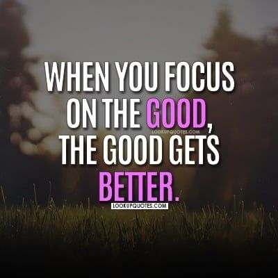 When you focus on the good the good gets better.