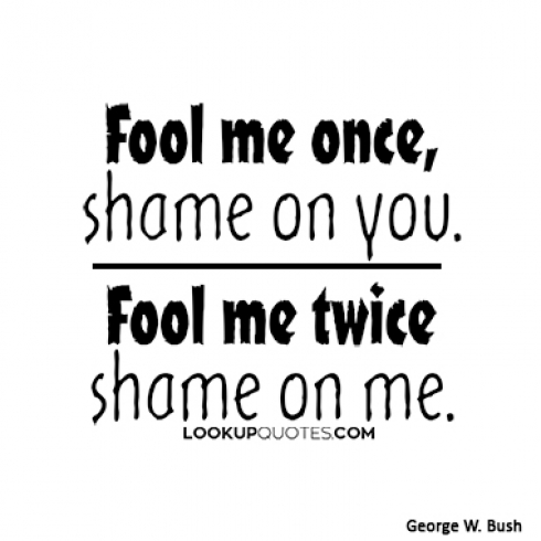 Fool me once, shame on you. Fool me twice, shame on me quotes