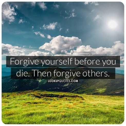 Forgive yourself before you die. Then forgive others.
