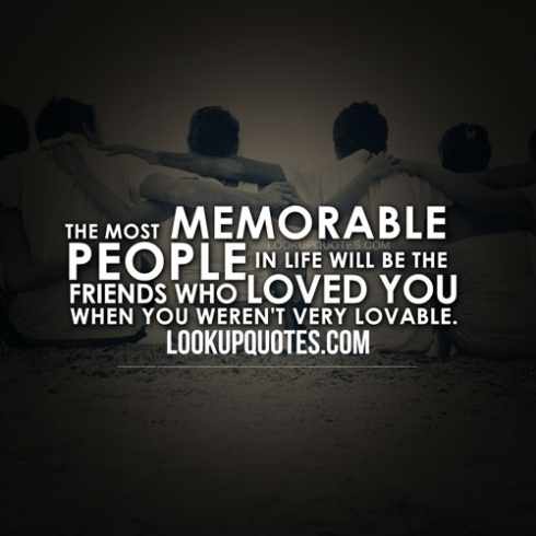 Image of: Heart Touching The Most Memorable People In Life Will Be The Friends Who Loved You When You Werent Very Lovable True Friends Will Stand By You Even When Things Are Tough Lookupquotes The Most Memorable People In Life Will Be The Friends Who Loved You
