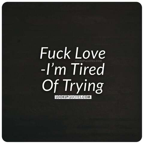 Fuck Love I'm tired of trying.