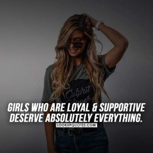 Girls who are loyal and supportive deserve absolutely everything.