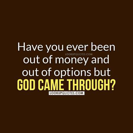 Have you ever been out of money and out of options but God came through?Have you ever been out of money and out of options but God came through?