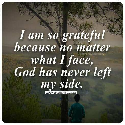 I am so grateful because no matter what I face, God has never left my side.